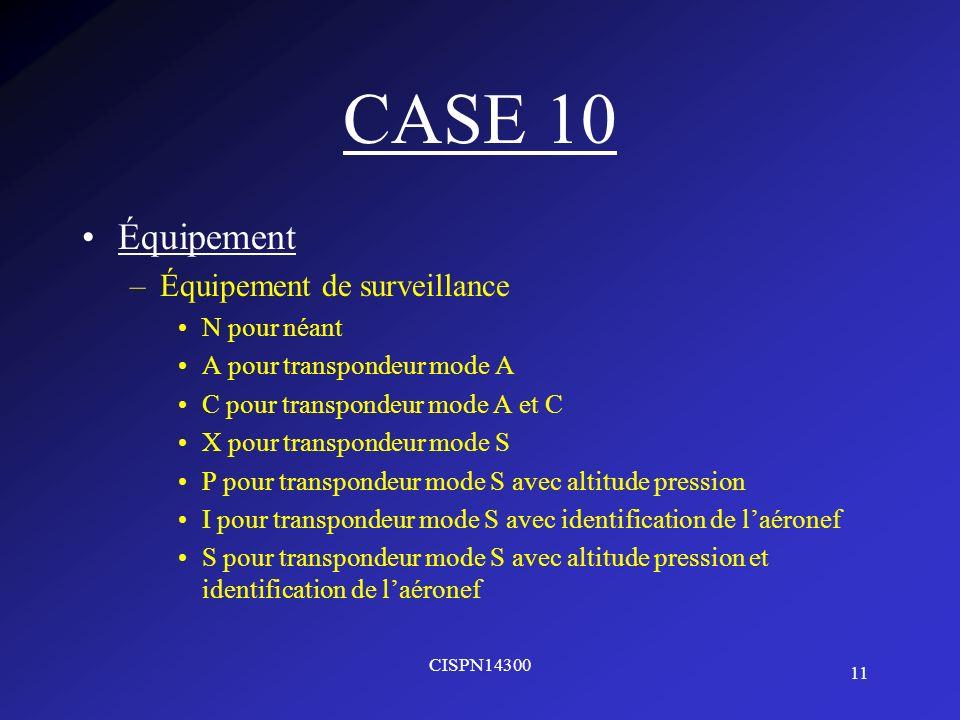 11 CISPN14300 CASE 10 Équipement –Équipement de surveillance N pour néant A pour transpondeur mode A C pour transpondeur mode A et C X pour transponde