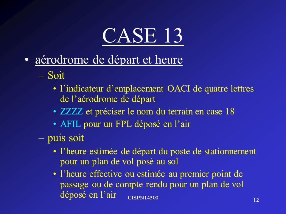 12 CISPN14300 CASE 13 aérodrome de départ et heure –Soit lindicateur demplacement OACI de quatre lettres de laérodrome de départ ZZZZ et préciser le n