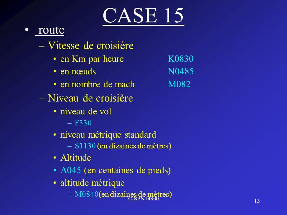 13 CISPN14300 CASE 15 route –Vitesse de croisière en Km par heureK0830 en nœudsN0485 en nombre de machM082 –Niveau de croisière niveau de vol –F330 ni