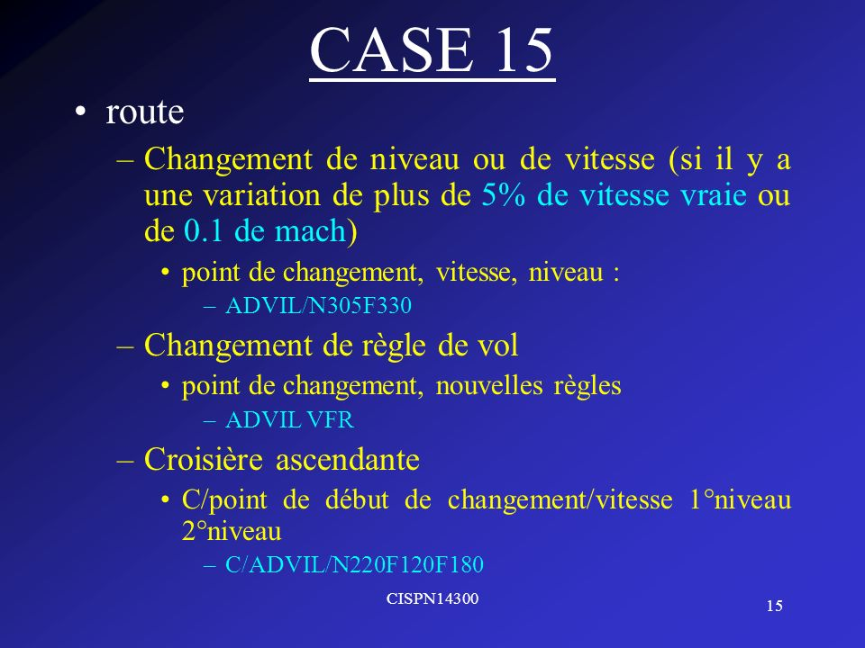 15 CISPN14300 CASE 15 route –Changement de niveau ou de vitesse (si il y a une variation de plus de 5% de vitesse vraie ou de 0.1 de mach) point de ch