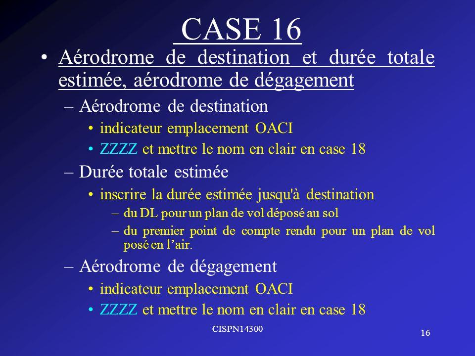 16 CISPN14300 CASE 16 Aérodrome de destination et durée totale estimée, aérodrome de dégagement –Aérodrome de destination indicateur emplacement OACI