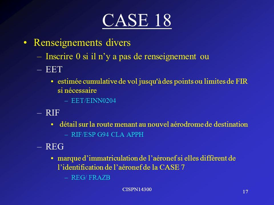 17 CISPN14300 CASE 18 Renseignements divers –Inscrire 0 si il ny a pas de renseignement ou –EET estimée cumulative de vol jusqu'à des points ou limite