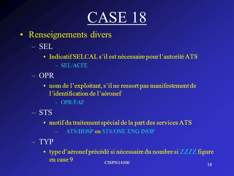 18 CISPN14300 CASE 18 Renseignements divers –SEL Indicatif SELCAL sil est nécessaire pour lautorité ATS –SEL/ACFE –OPR nom de lexploitant, sil ne ress