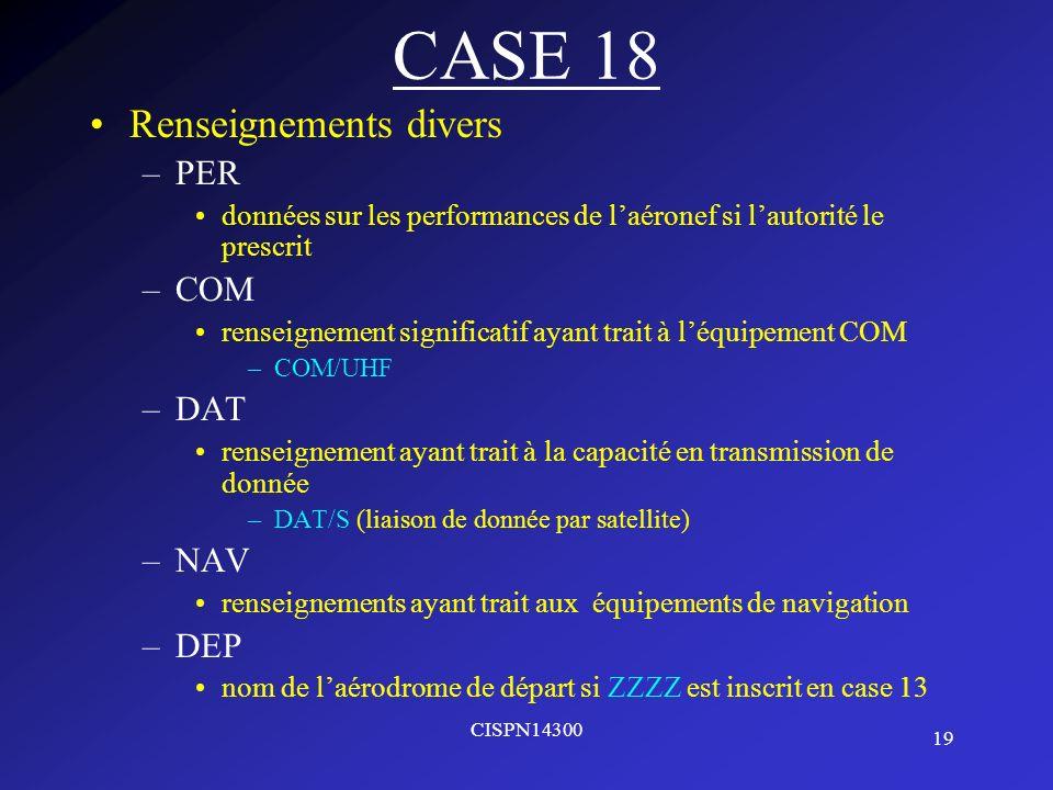 19 CISPN14300 CASE 18 Renseignements divers –PER données sur les performances de laéronef si lautorité le prescrit –COM renseignement significatif aya