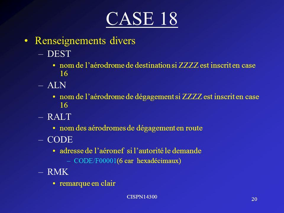 20 CISPN14300 CASE 18 Renseignements divers –DEST nom de laérodrome de destination si ZZZZ est inscrit en case 16 –ALN nom de laérodrome de dégagement