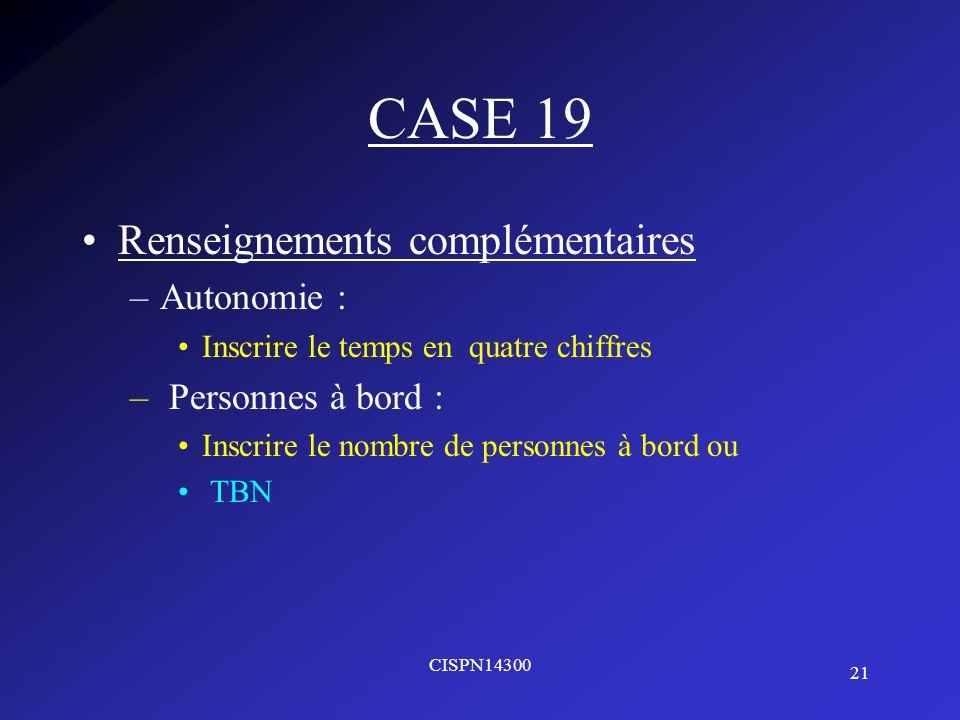 21 CISPN14300 CASE 19 Renseignements complémentaires –Autonomie : Inscrire le temps en quatre chiffres – Personnes à bord : Inscrire le nombre de pers