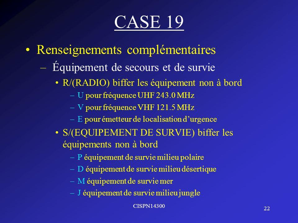 22 CISPN14300 CASE 19 Renseignements complémentaires – Équipement de secours et de survie R/(RADIO) biffer les équipement non à bord –U pour fréquence