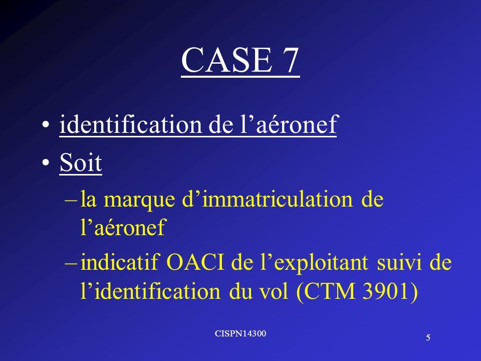 5 CISPN14300 CASE 7 identification de laéronef Soit –la marque dimmatriculation de laéronef –indicatif OACI de lexploitant suivi de lidentification du