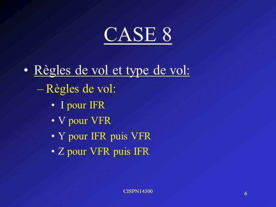 6 CISPN14300 CASE 8 Règles de vol et type de vol: –Règles de vol: I pour IFR V pour VFR Y pour IFR puis VFR Z pour VFR puis IFR