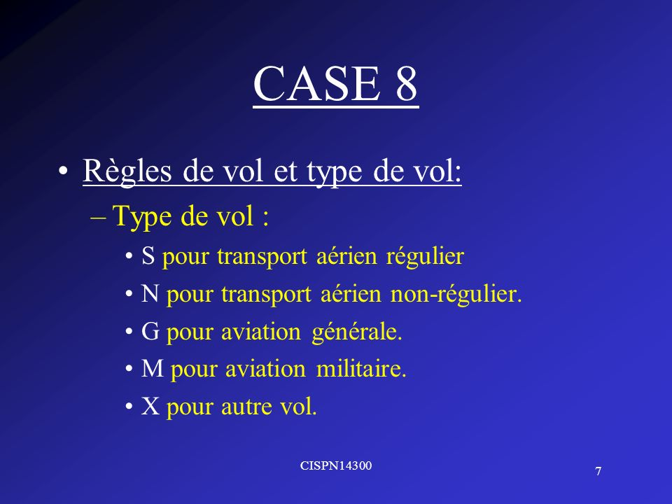 7 CISPN14300 CASE 8 Règles de vol et type de vol: –Type de vol : S pour transport aérien régulier N pour transport aérien non-régulier. G pour aviatio