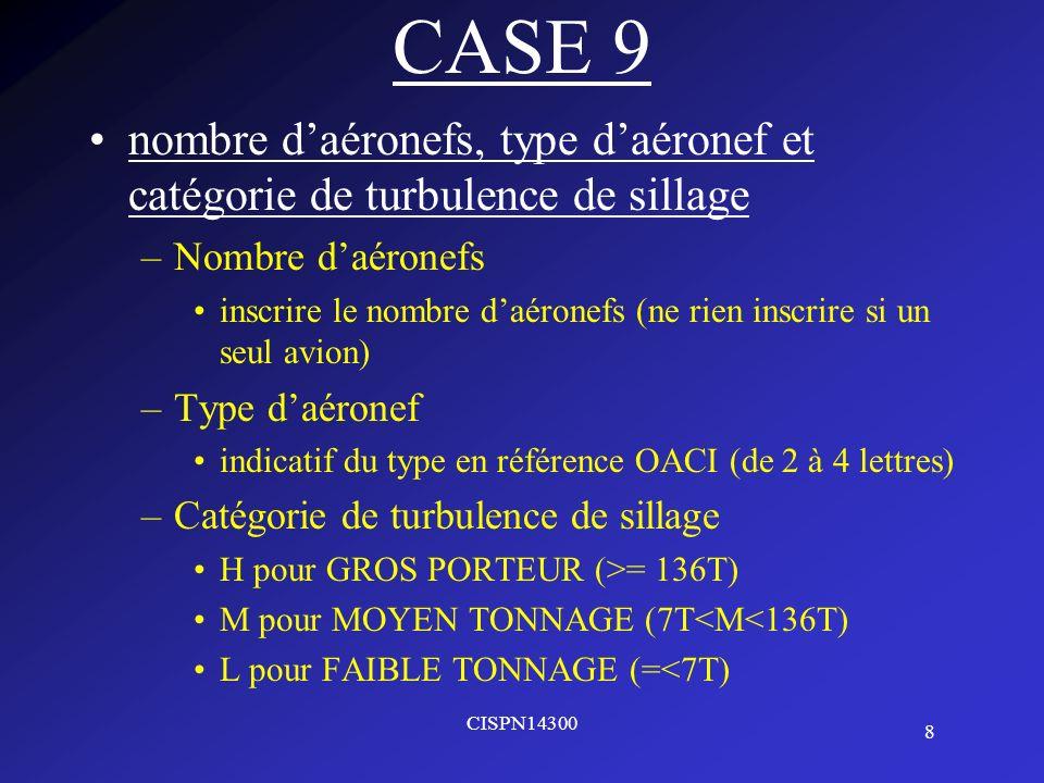 9 CISPN14300 CASE 10 Équipement –Équipement de COM/NAV/approche N si il ny a aucun équipement COM/NAV/dapproche correspondant à la route à suivre S si il y a tous les équipements Ou –C pour LORAN C –D pour DME –F pour ADF –G pour GNSS –H pour HF