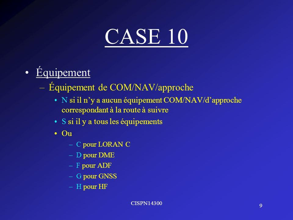 10 CISPN14300 CASE 10 Équipement –Équipement de COM/NAV/approche –I pour navigation par inertie –J pour liaison de données –K pour MLS –L pour ILS –M pour OMEGA –O pour VOR –R pour certification de type RNP –T pour TACAN –U pou UHF –V pour VHF –Z pour les autres équipements se trouvant à bord à préciser en case 18