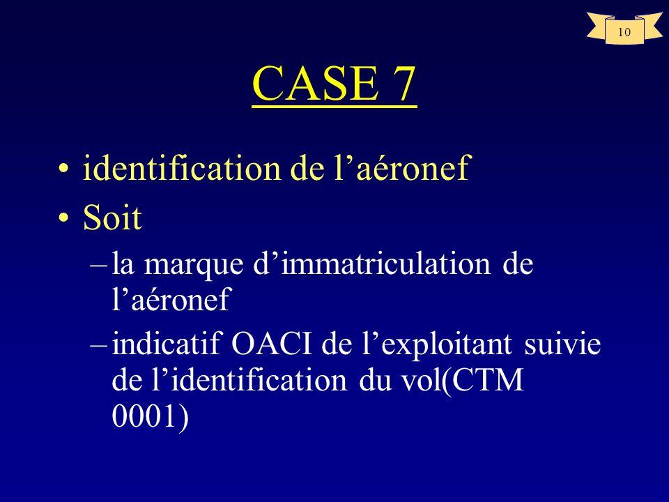 10 CASE 7 identification de laéronef Soit –la marque dimmatriculation de laéronef –indicatif OACI de lexploitant suivie de lidentification du vol(CTM