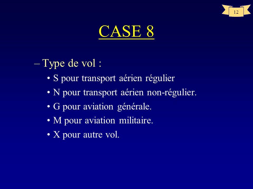 12 CASE 8 –Type de vol : S pour transport aérien régulier N pour transport aérien non-régulier. G pour aviation générale. M pour aviation militaire. X