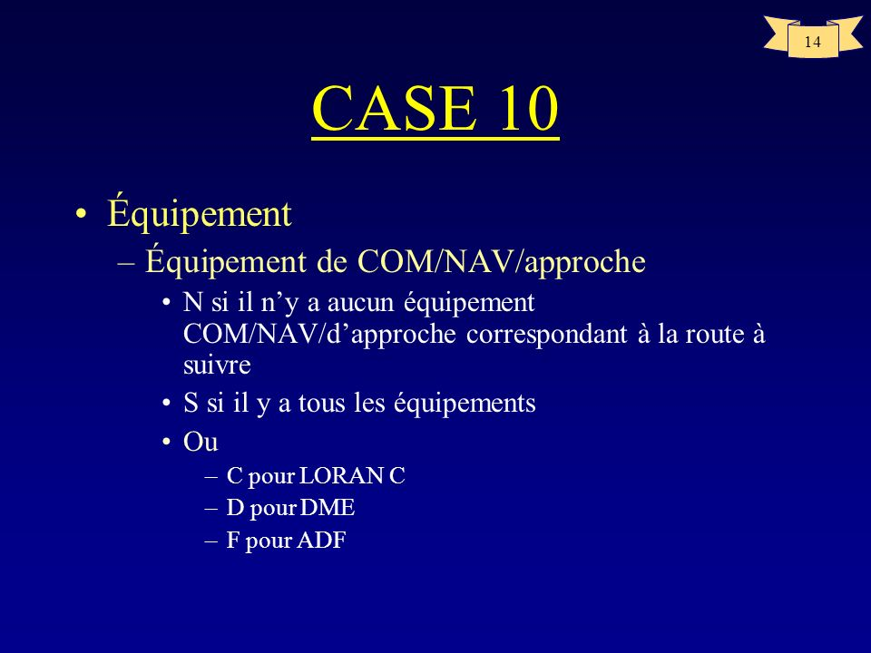 14 CASE 10 Équipement –Équipement de COM/NAV/approche N si il ny a aucun équipement COM/NAV/dapproche correspondant à la route à suivre S si il y a to