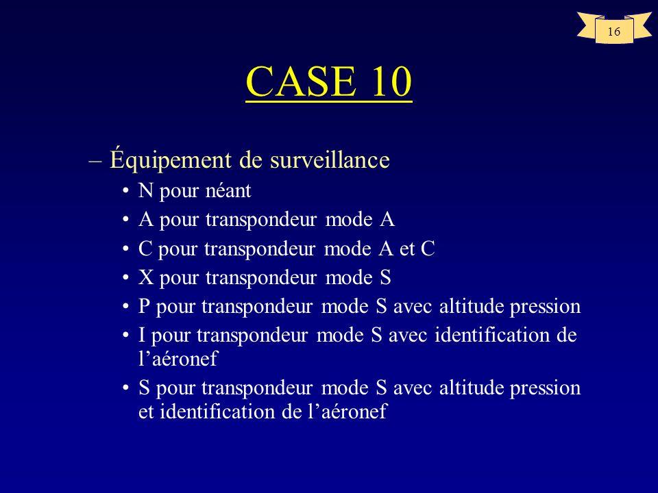 16 CASE 10 –Équipement de surveillance N pour néant A pour transpondeur mode A C pour transpondeur mode A et C X pour transpondeur mode S P pour trans