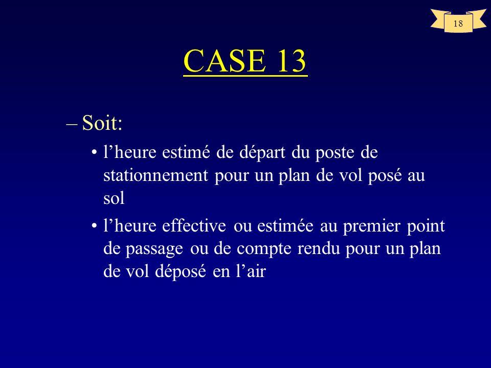18 CASE 13 –Soit: lheure estimé de départ du poste de stationnement pour un plan de vol posé au sol lheure effective ou estimée au premier point de pa