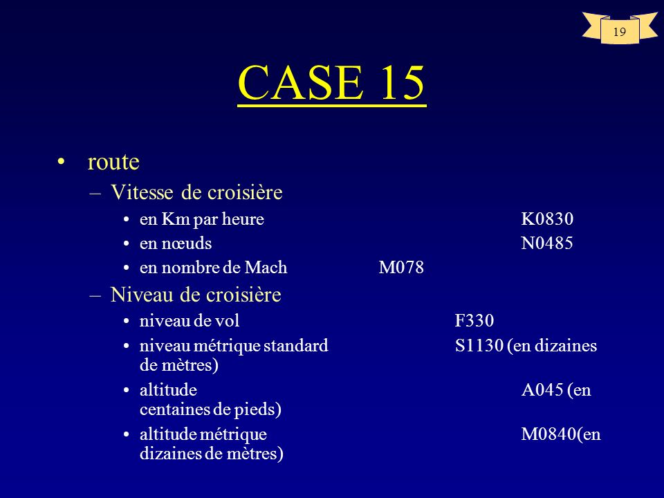 19 CASE 15 route –Vitesse de croisière en Km par heureK0830 en nœudsN0485 en nombre de Mach M078 –Niveau de croisière niveau de volF330 niveau métriqu