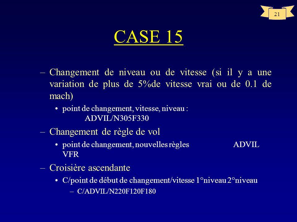 21 CASE 15 –Changement de niveau ou de vitesse (si il y a une variation de plus de 5%de vitesse vrai ou de 0.1 de mach) point de changement, vitesse,
