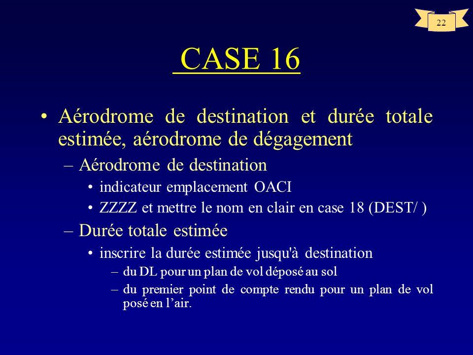 22 CASE 16 Aérodrome de destination et durée totale estimée, aérodrome de dégagement –Aérodrome de destination indicateur emplacement OACI ZZZZ et met