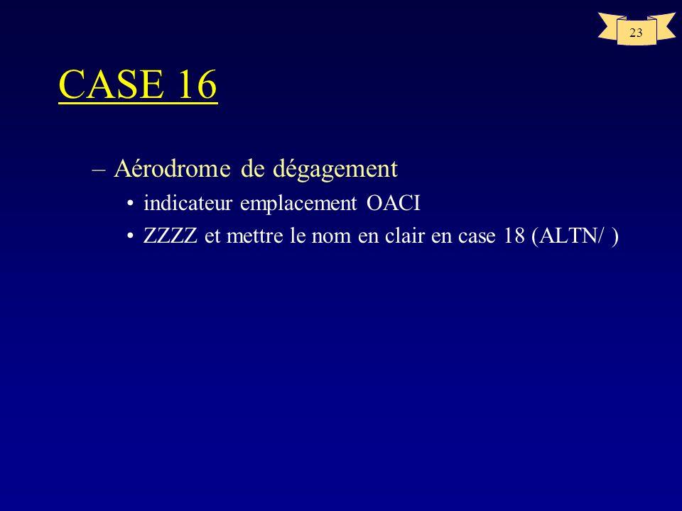 23 CASE 16 –Aérodrome de dégagement indicateur emplacement OACI ZZZZ et mettre le nom en clair en case 18 (ALTN/ )