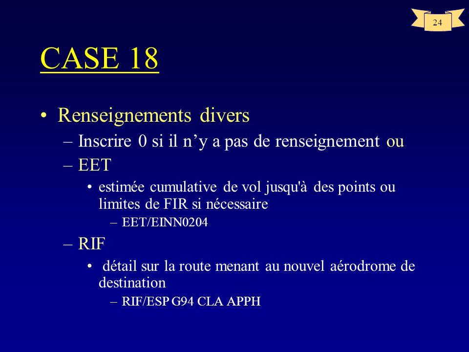 24 CASE 18 Renseignements divers –Inscrire 0 si il ny a pas de renseignement ou –EET estimée cumulative de vol jusqu'à des points ou limites de FIR si