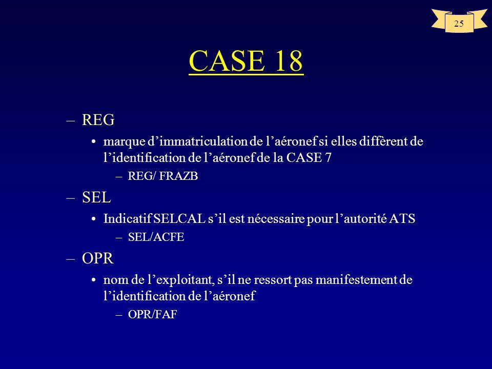 25 CASE 18 –REG marque dimmatriculation de laéronef si elles diffèrent de lidentification de laéronef de la CASE 7 –REG/ FRAZB –SEL Indicatif SELCAL s