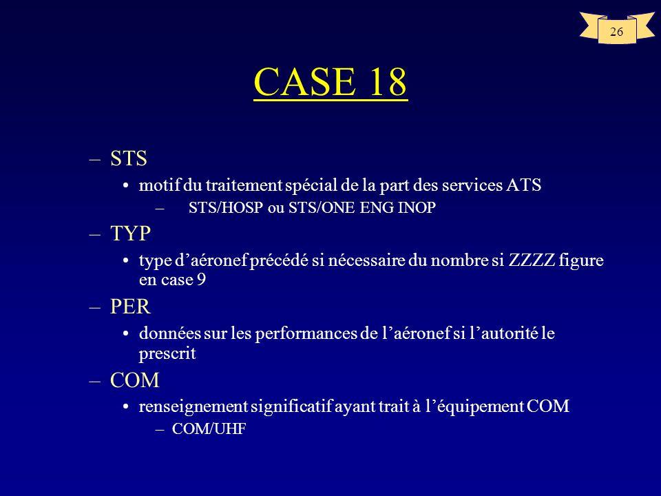 26 CASE 18 –STS motif du traitement spécial de la part des services ATS –STS/HOSP ou STS/ONE ENG INOP –TYP type daéronef précédé si nécessaire du nomb