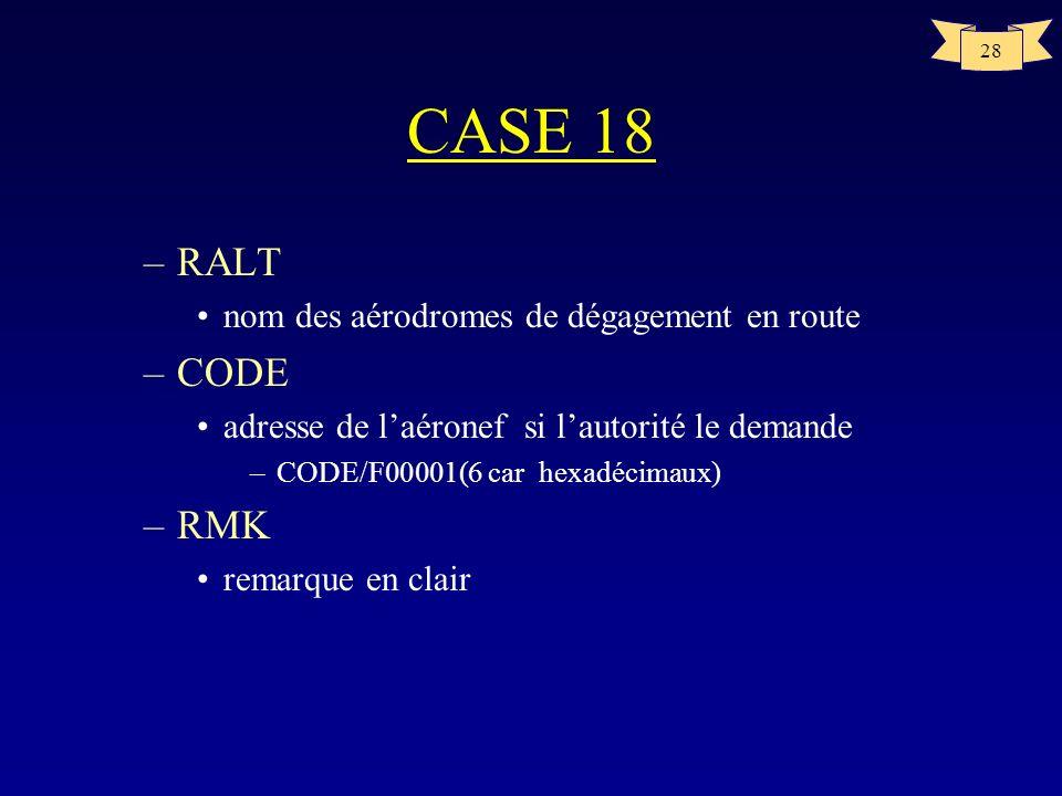 28 CASE 18 –RALT nom des aérodromes de dégagement en route –CODE adresse de laéronef si lautorité le demande –CODE/F00001(6 car hexadécimaux) –RMK rem