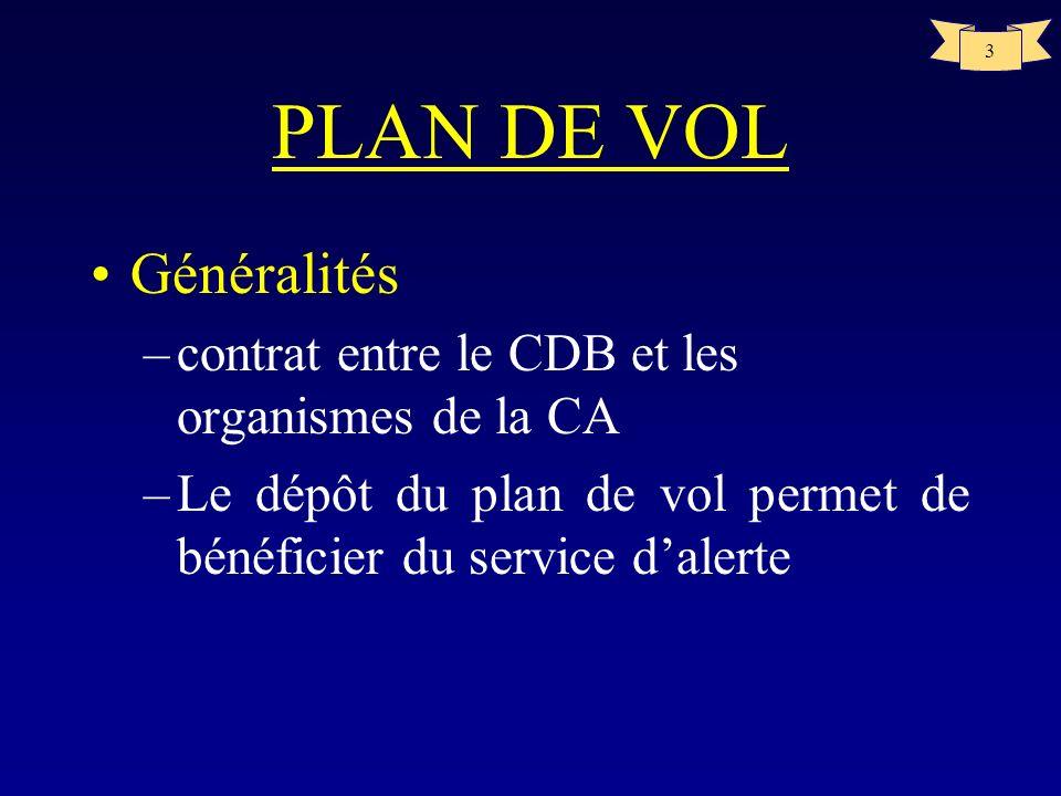 3 PLAN DE VOL Généralités –contrat entre le CDB et les organismes de la CA –Le dépôt du plan de vol permet de bénéficier du service dalerte