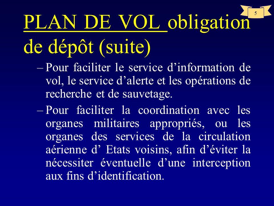 5 PLAN DE VOL obligation de dépôt (suite) –Pour faciliter le service dinformation de vol, le service dalerte et les opérations de recherche et de sauv
