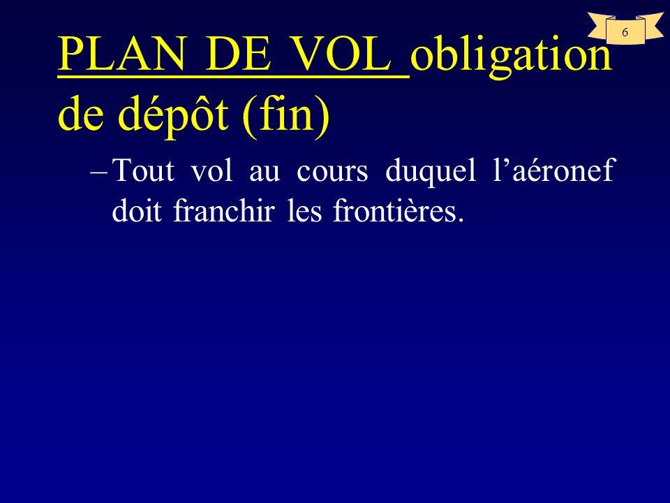 6 PLAN DE VOL obligation de dépôt (fin) –Tout vol au cours duquel laéronef doit franchir les frontières.