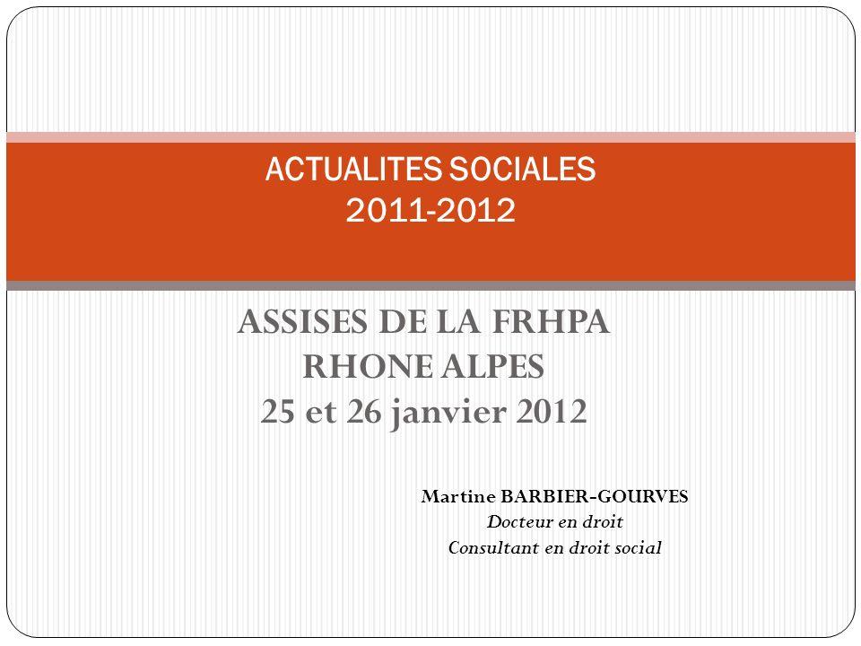 ASSISES DE LA FRHPA RHONE ALPES 25 et 26 janvier 2012 ACTUALITES SOCIALES 2011-2012 Martine BARBIER-GOURVES Docteur en droit Consultant en droit socia