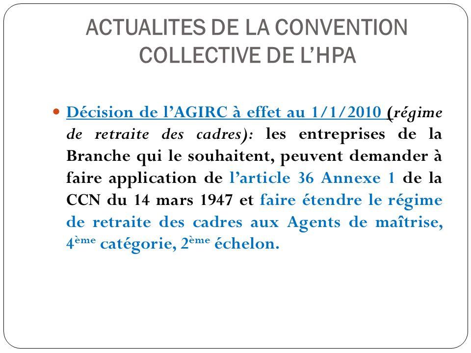 ACTUALITES DE LA CONVENTION COLLECTIVE DE LHPA Décision de lAGIRC à effet au 1/1/2010 (régime de retraite des cadres): les entreprises de la Branche q