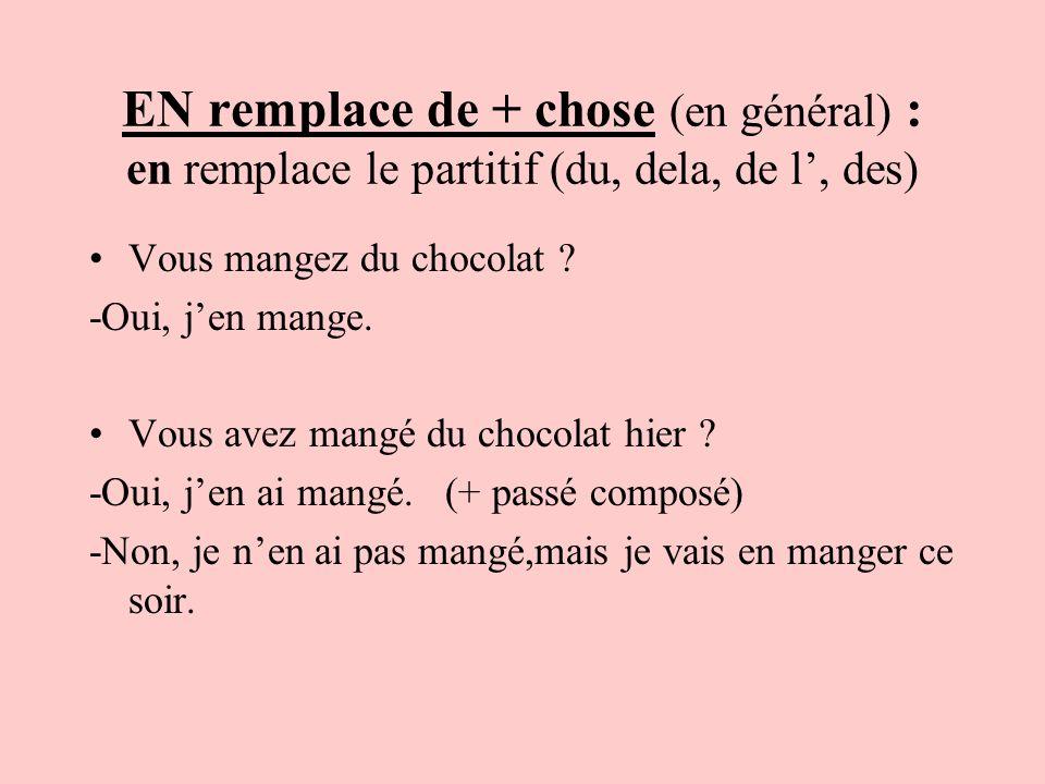 EN remplace de + chose (en général) : en remplace le partitif (du, dela, de l, des) Vous mangez du chocolat ? -Oui, jen mange. Vous avez mangé du choc