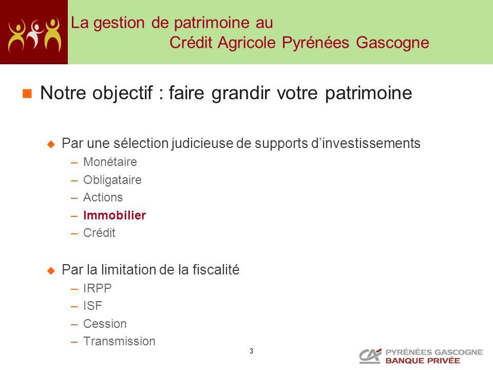3 La gestion de patrimoine au Crédit Agricole Pyrénées Gascogne Notre objectif : faire grandir votre patrimoine Par une sélection judicieuse de suppor