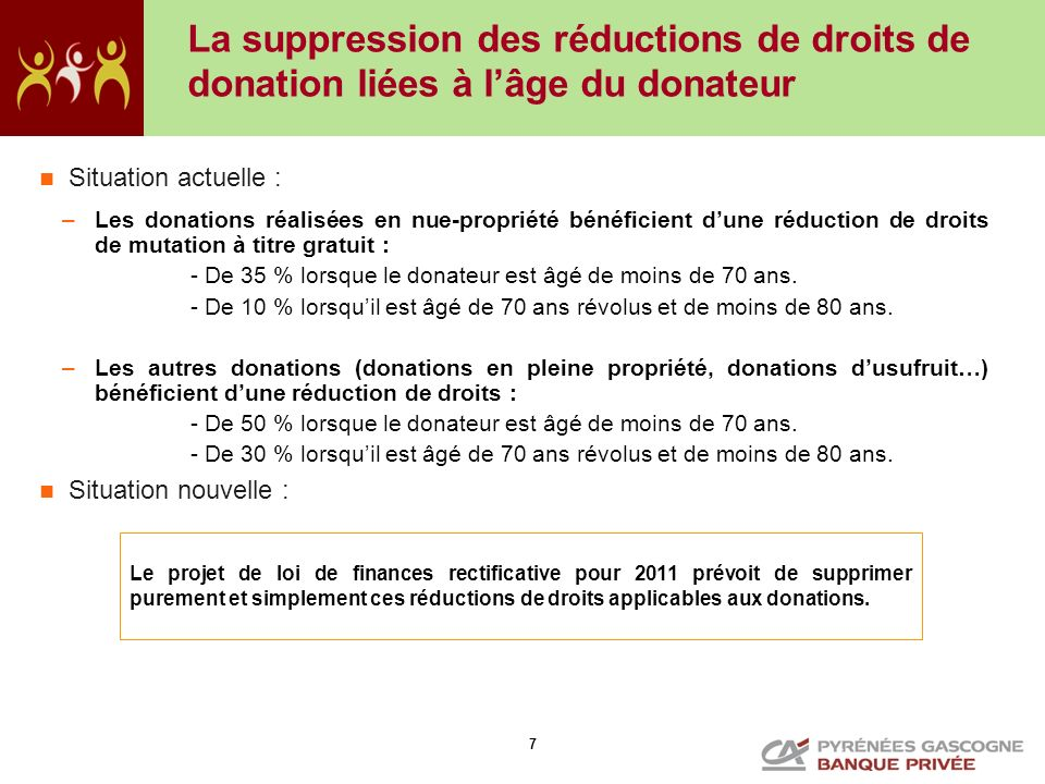 7 La suppression des réductions de droits de donation liées à lâge du donateur Situation actuelle : –Les donations réalisées en nue-propriété bénéfici