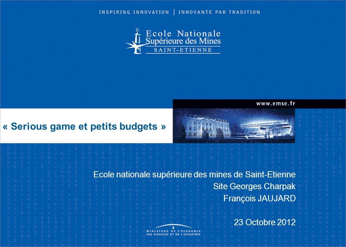 Ecole nationale supérieure des mines de Saint-Etienne Site Georges Charpak François JAUJARD 23 Octobre 2012 « Serious game et petits budgets »