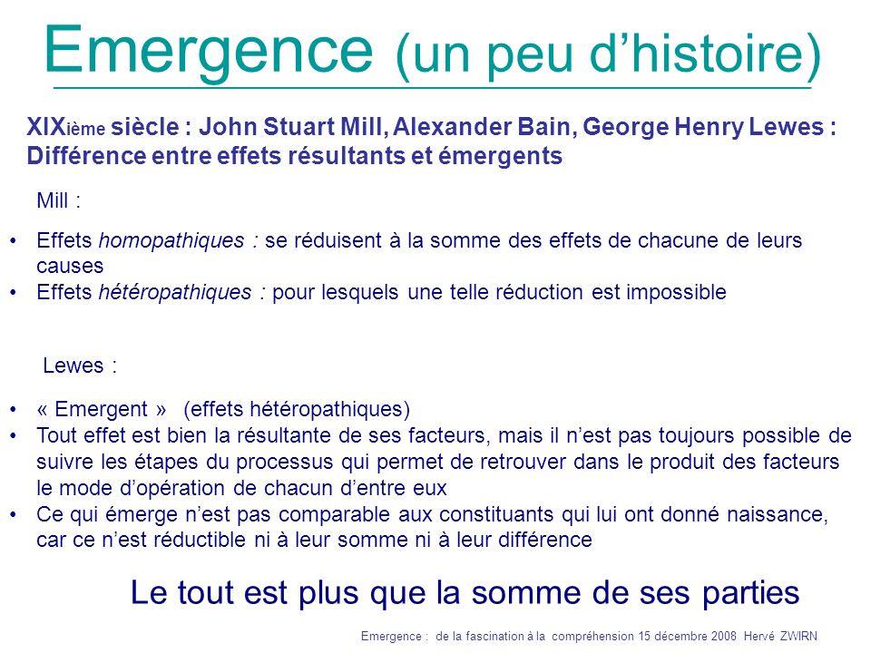 _______________________________________________________________ Emergence : de la fascination à la compréhension 15 décembre 2008 Hervé ZWIRN Emergence (un peu dhistoire) (1920) Samuel Alexander et Lloyd Morgan : « évolutionnisme émergent » : lUnivers se développe en faisant apparaître des configurations de plus en plus complexes et des niveaux dorganisation de plus en plus sophistiqués (1925) sortir du débat entre vitalistes et mécanistes : Broad propose une théorie émergentiste intermédiaire entre les deux : Ce qui émerge est donc à la fois totalement dû au niveau inférieur et nouveau par rapport à celui-ci Matérialisme non réductionniste : Une loi L ou une propriété P est émergente à un certain niveau A si : 1) entièrement due à la configuration adoptée par les constituants de niveau inférieur B ; 2) totalement irréductible en ce sens quil serait impossible, même avec la connaissance complète des propriétés des constituants du niveau inférieur B et des capacités de calcul infinie, de prédire que le niveau A obéit à la loi L ou possède la propriété P.