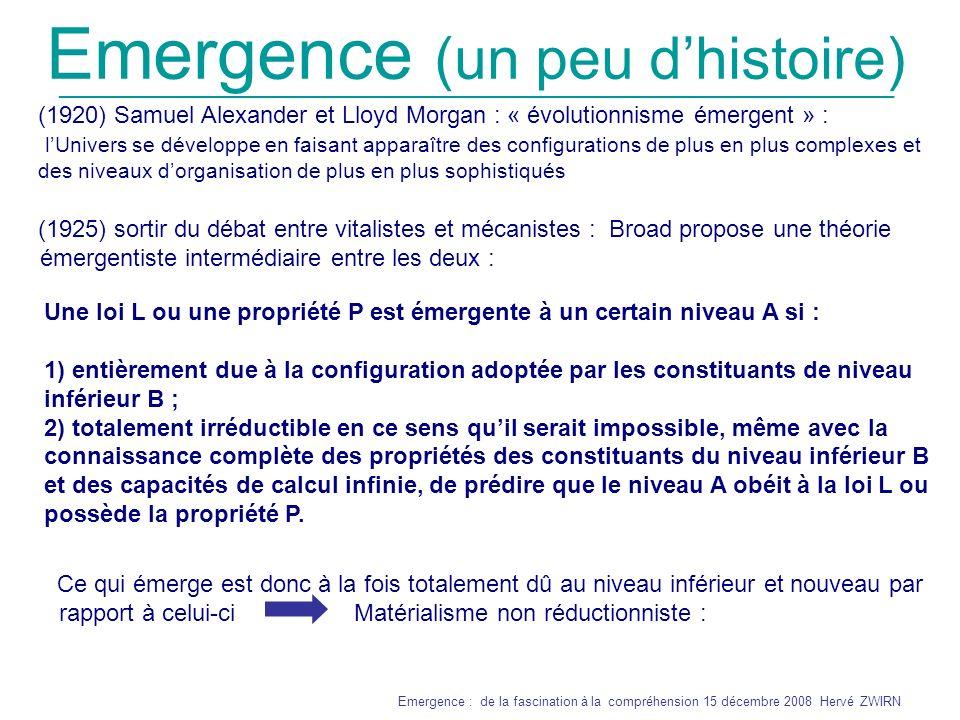 _______________________________________________________________ Emergence : de la fascination à la compréhension 15 décembre 2008 Hervé ZWIRN Emergence (un peu dhistoire) Compréhensible dans le contexte scientifique de lépoque : Mystère de la liaison chimique où certains éléments se lient à d autres en donnant de nouveaux éléments aux propriétés totalement différentes de leurs constituants Thèse émergentiste forte : certaines configurations, donnent naissance à de nouvelles forces fondamentales et à de nouvelles lois qui ne sont pas réductibles aux lois connues.
