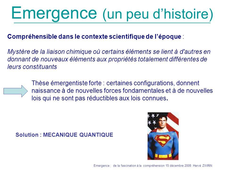 _______________________________________________________________ Emergence : de la fascination à la compréhension 15 décembre 2008 Hervé ZWIRN Emergence diachronique objective Un système complexe a un comportement émergent ssi lalgorithme qui décrit sa dynamique est computationnellement irréductible Définition informelle par Wolfram : Pour connaître le comportement du système après n étapes, on ne peut faire autrement que le simuler et de passer par les (n-1) précédentes (règle 110 ?) Demande à être précisée