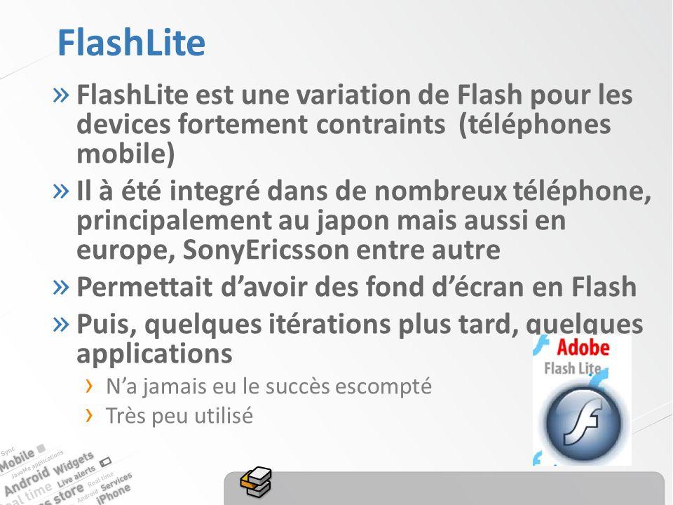 FlashLite » FlashLite est une variation de Flash pour les devices fortement contraints (téléphones mobile) » Il à été integré dans de nombreux téléphone, principalement au japon mais aussi en europe, SonyEricsson entre autre » Permettait davoir des fond décran en Flash » Puis, quelques itérations plus tard, quelques applications Na jamais eu le succès escompté Très peu utilisé