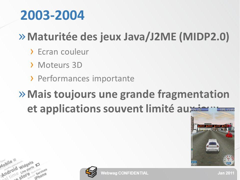 2003-2004 » Maturitée des jeux Java/J2ME (MIDP2.0) Ecran couleur Moteurs 3D Performances importante » Mais toujours une grande fragmentation et applications souvent limité aux jeux Jan 2011 Webwag CONFIDENTIAL 11