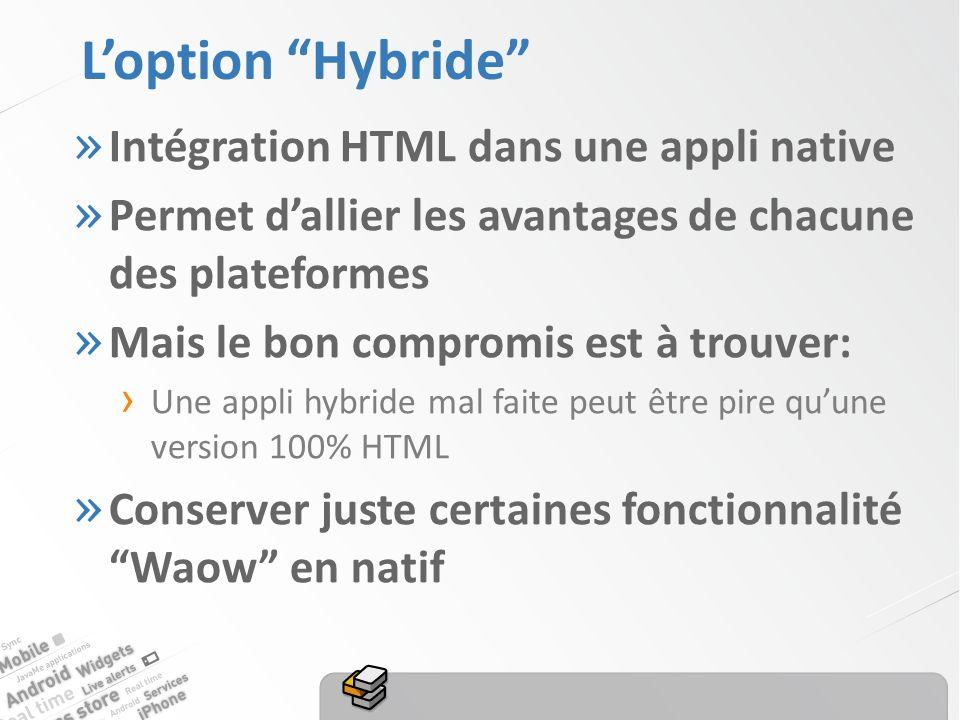 Loption Hybride » Intégration HTML dans une appli native » Permet dallier les avantages de chacune des plateformes » Mais le bon compromis est à trouver: Une appli hybride mal faite peut être pire quune version 100% HTML » Conserver juste certaines fonctionnalité Waow en natif