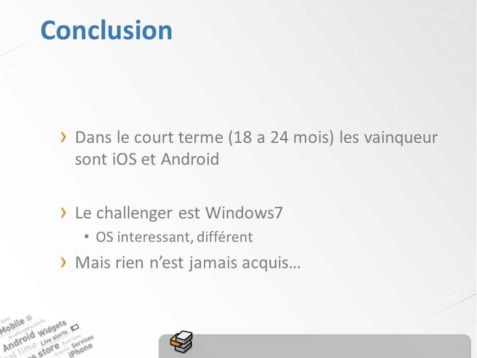 Conclusion Dans le court terme (18 a 24 mois) les vainqueur sont iOS et Android Le challenger est Windows7 OS interessant, différent Mais rien nest jamais acquis…