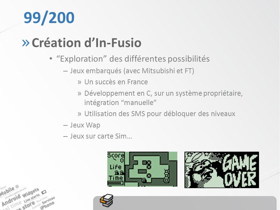 99/200 » Création dIn-Fusio Exploration des différentes possibilités – Jeux embarqués (avec Mitsubishi et FT) » Un succès en France » Développement en C, sur un système propriétaire, intégration manuelle » Utilisation des SMS pour débloquer des niveaux – Jeux Wap – Jeux sur carte Sim…