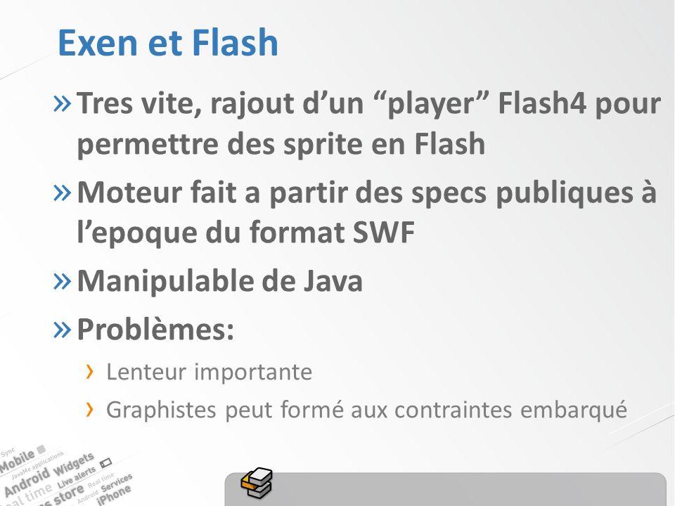 Exen et Flash » Tres vite, rajout dun player Flash4 pour permettre des sprite en Flash » Moteur fait a partir des specs publiques à lepoque du format SWF » Manipulable de Java » Problèmes: Lenteur importante Graphistes peut formé aux contraintes embarqué