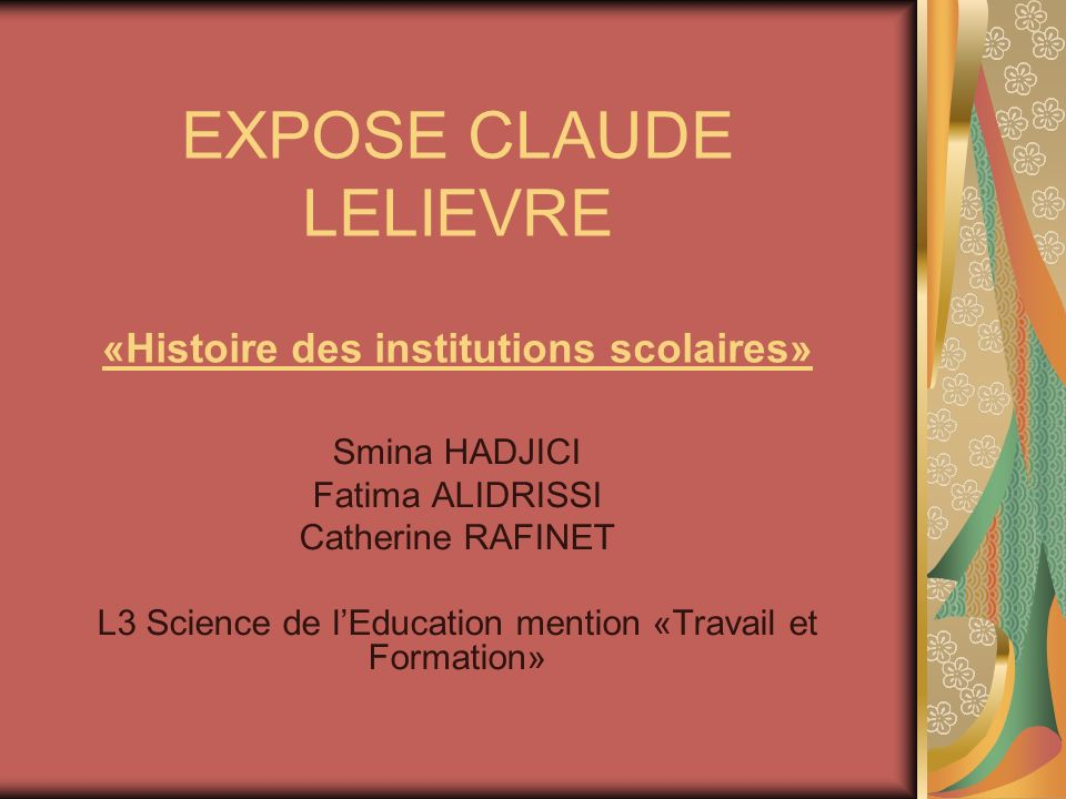 EXPOSE CLAUDE LELIEVRE «Histoire des institutions scolaires» Smina HADJICI Fatima ALIDRISSI Catherine RAFINET L3 Science de lEducation mention «Travai