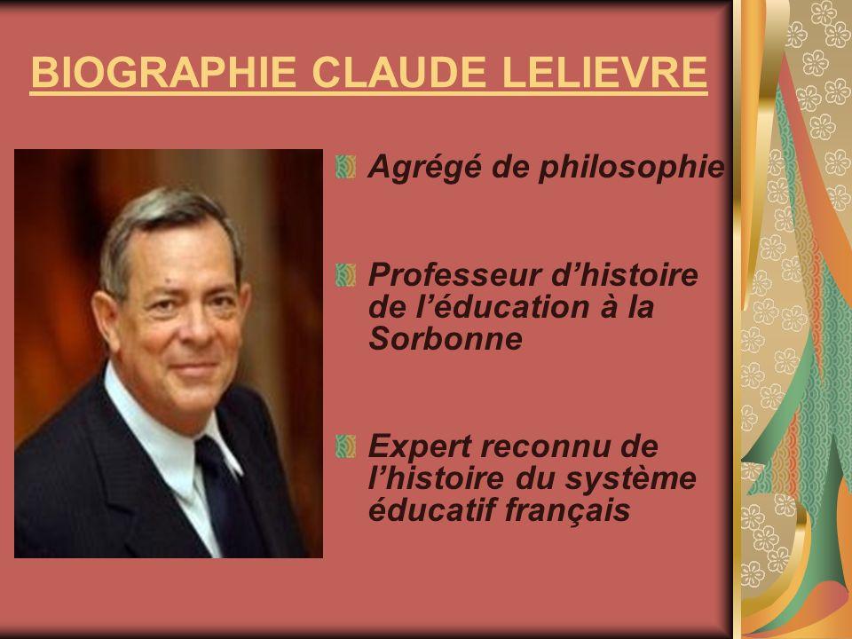 BIOGRAPHIE CLAUDE LELIEVRE Agrégé de philosophie Professeur dhistoire de léducation à la Sorbonne Expert reconnu de lhistoire du système éducatif fran