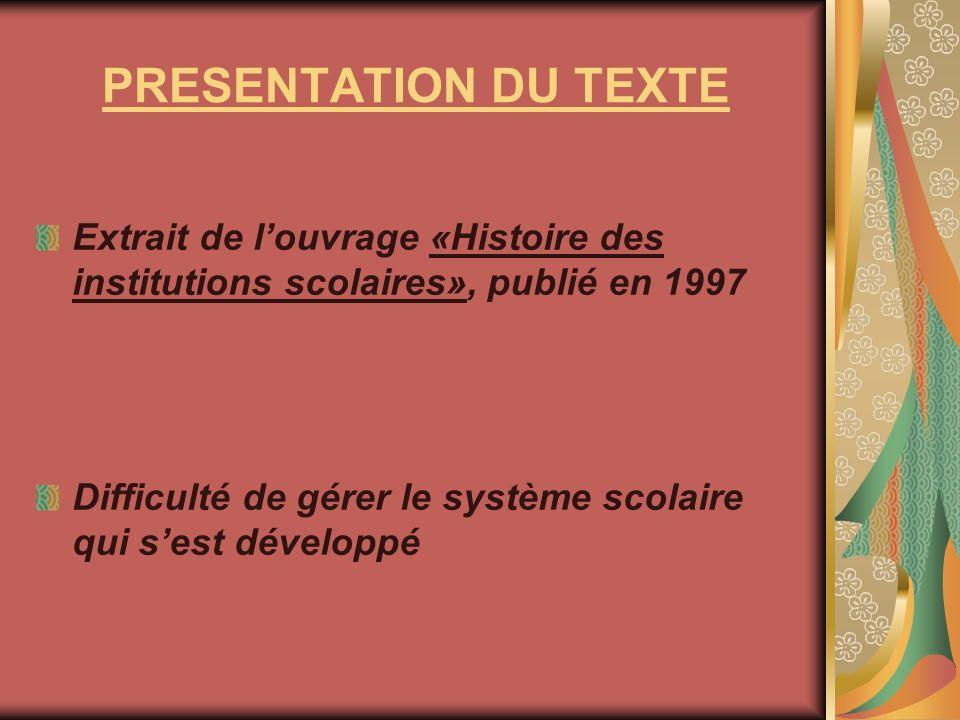 PRESENTATION DU TEXTE Extrait de louvrage «Histoire des institutions scolaires», publié en 1997 Difficulté de gérer le système scolaire qui sest dével